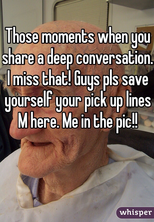 Those moments when you share a deep conversation. I miss that! Guys pls save yourself your pick up lines M here. Me in the pic!!