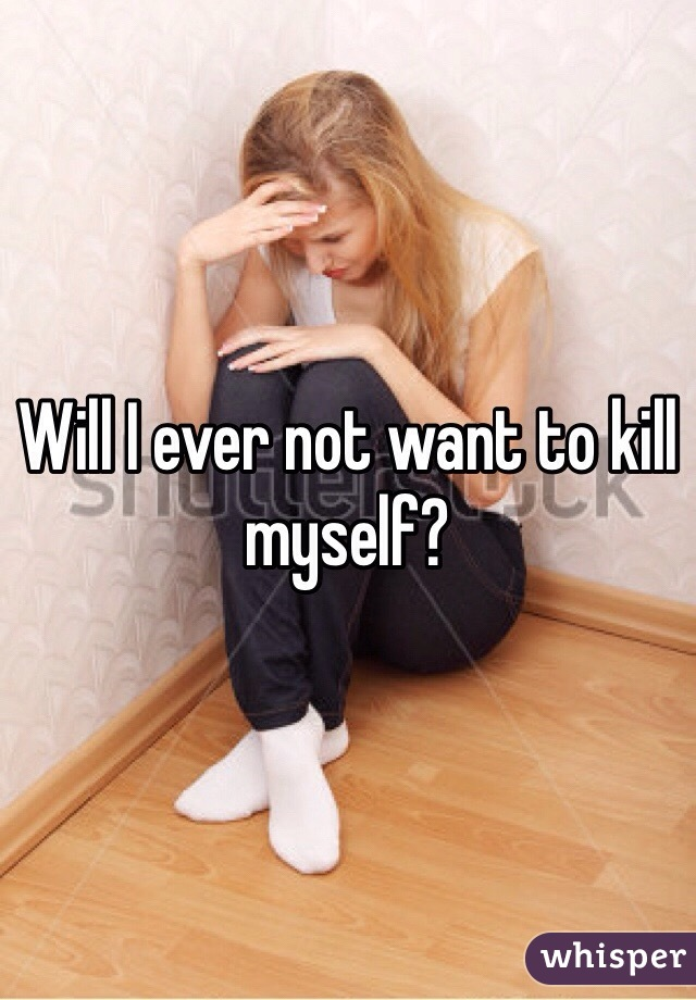 Will I ever not want to kill myself?