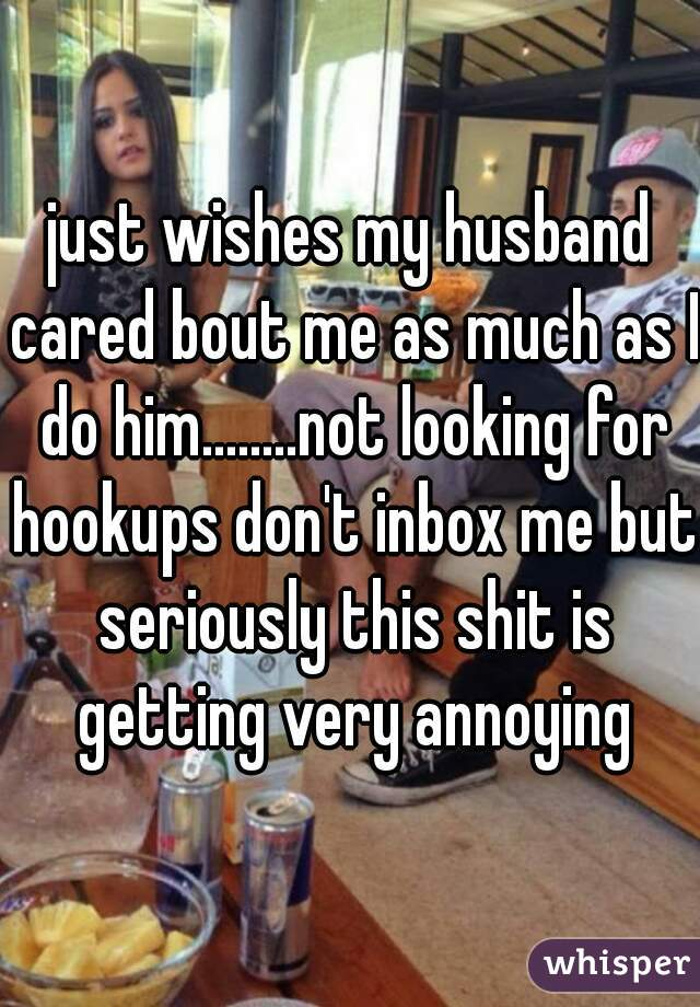 just wishes my husband cared bout me as much as I do him........not looking for hookups don't inbox me but seriously this shit is getting very annoying