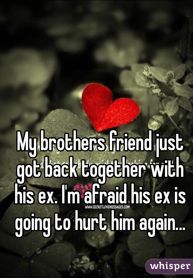 My brothers friend just got back together with his ex. I'm afraid his ex is going to hurt him again...