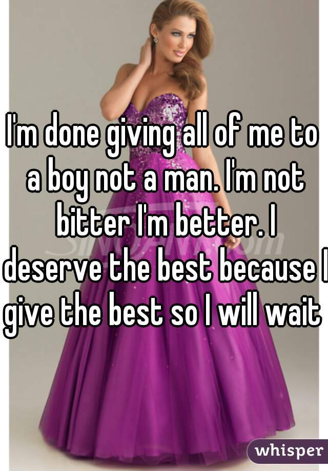 I'm done giving all of me to a boy not a man. I'm not bitter I'm better. I deserve the best because I give the best so I will wait