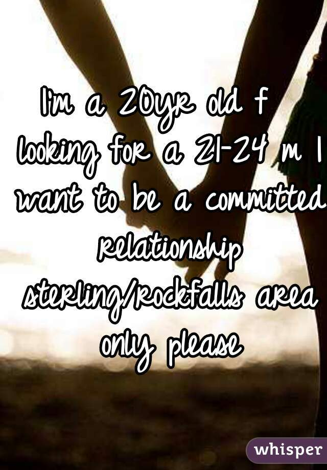 I'm a 20yr old f  looking for a 21-24 m I want to be a committed relationship sterling/rockfalls area only please