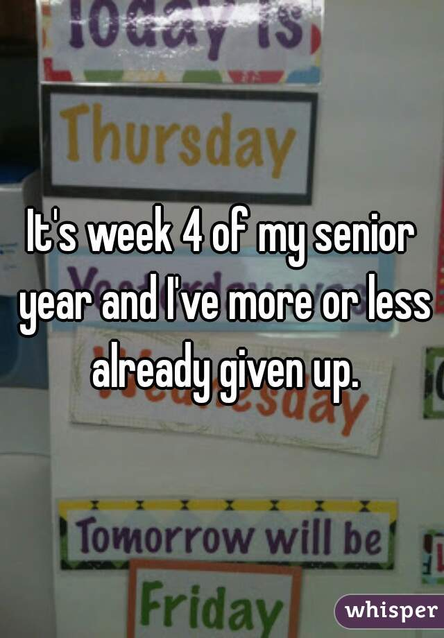 It's week 4 of my senior year and I've more or less already given up.