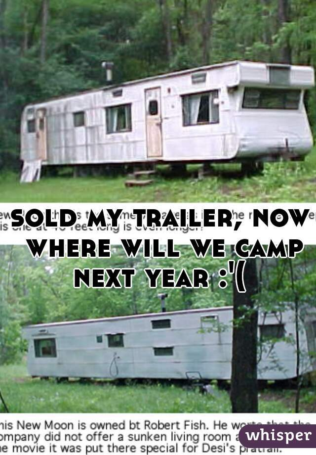 sold my trailer, now where will we camp next year :'(