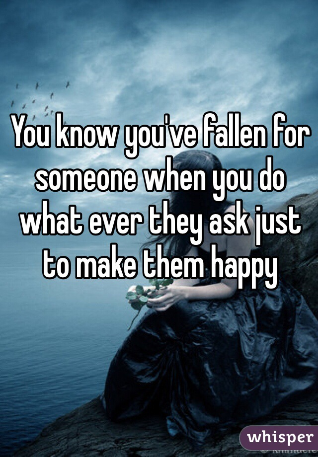 You know you've fallen for someone when you do what ever they ask just to make them happy