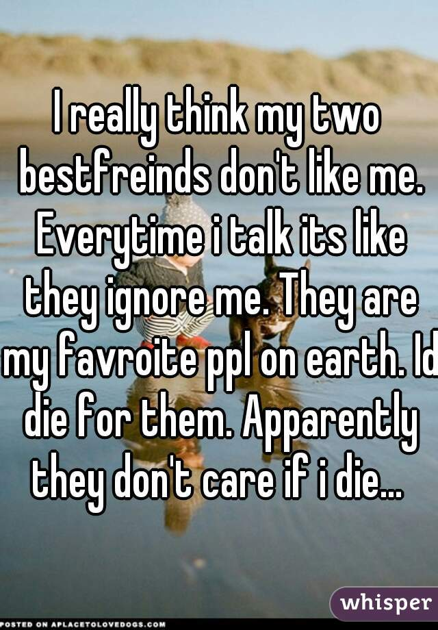 I really think my two bestfreinds don't like me. Everytime i talk its like they ignore me. They are my favroite ppl on earth. Id die for them. Apparently they don't care if i die...