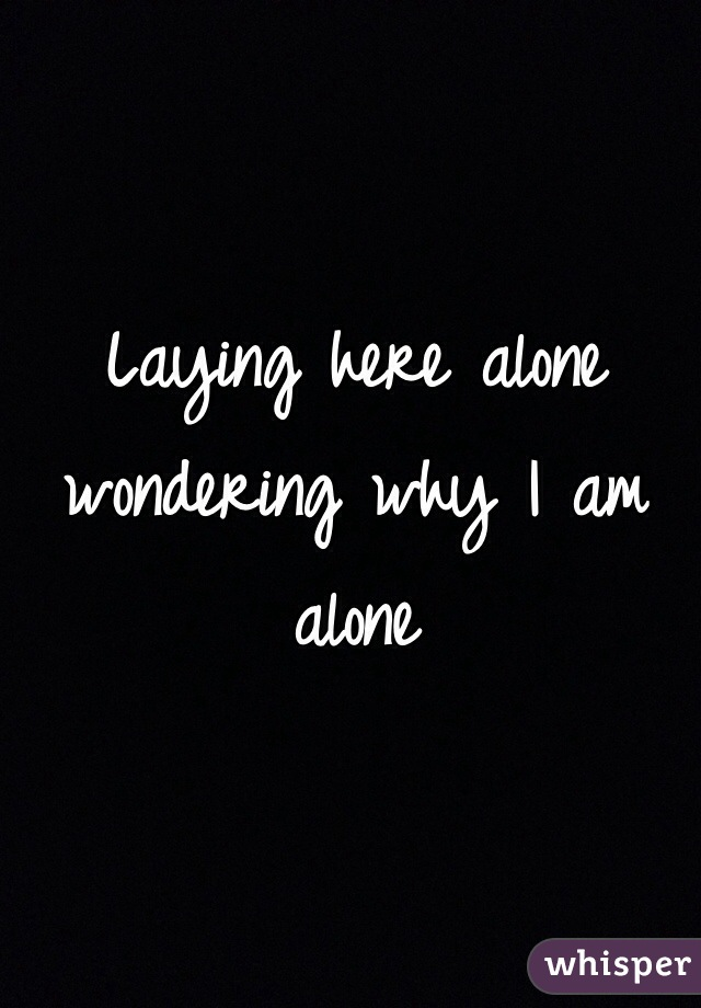 Laying here alone wondering why I am alone