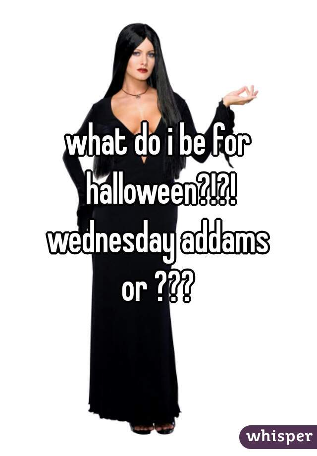 what do i be for halloween?!?! wednesday addams or ???