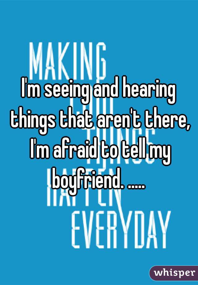 I'm seeing and hearing things that aren't there, I'm afraid to tell my boyfriend. .....
