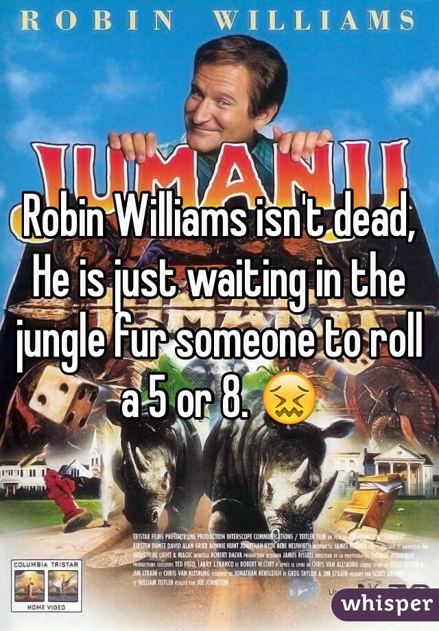 Robin Williams isn't dead, He is just waiting in the jungle fur someone to roll a 5 or 8. 😖