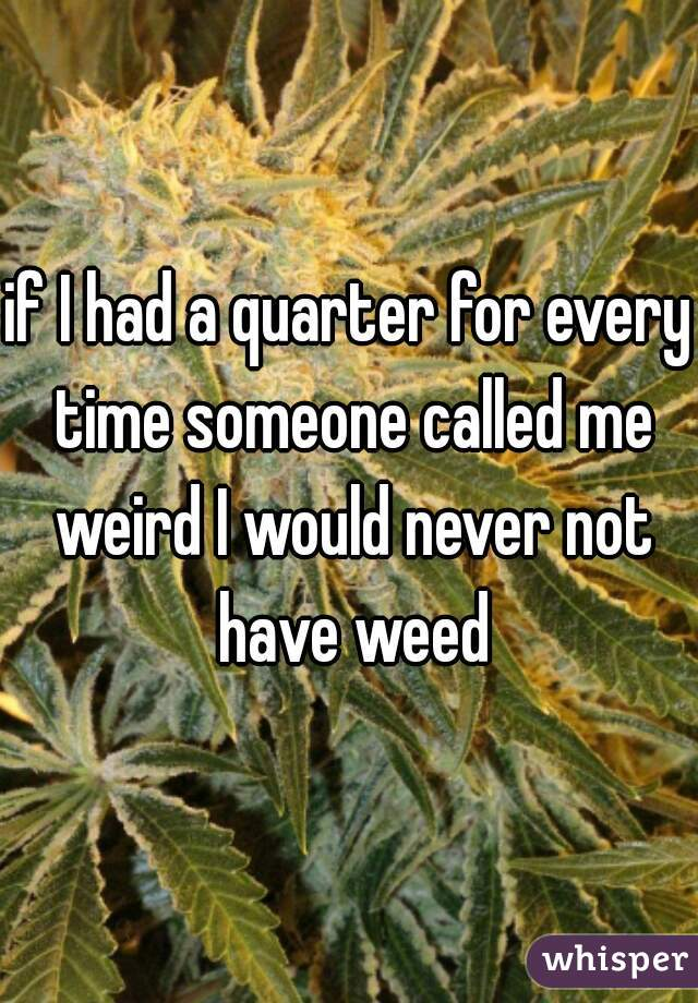 if I had a quarter for every time someone called me weird I would never not have weed