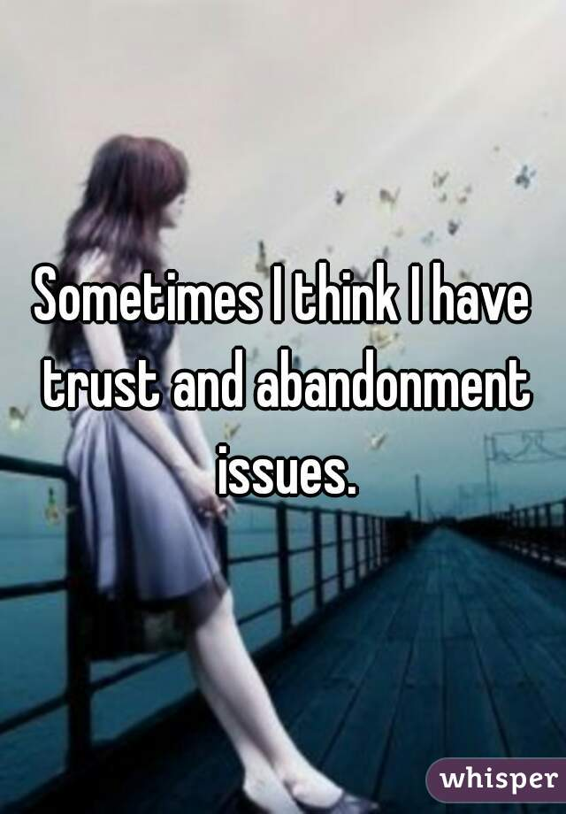 Sometimes I think I have trust and abandonment issues.