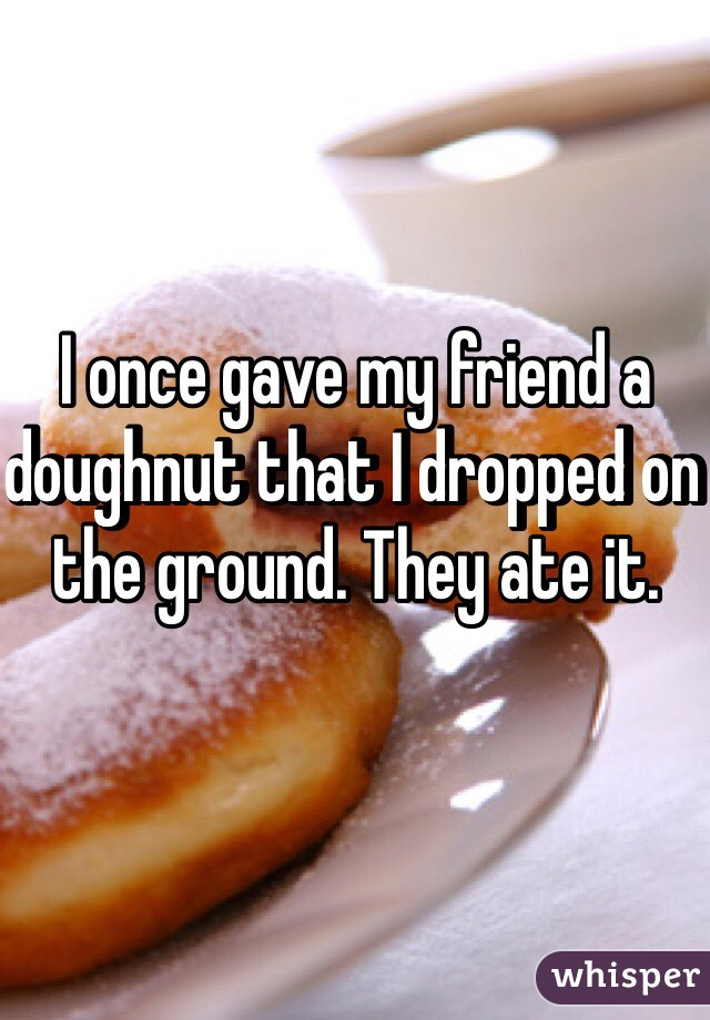 I once gave my friend a doughnut that I dropped on the ground. They ate it.