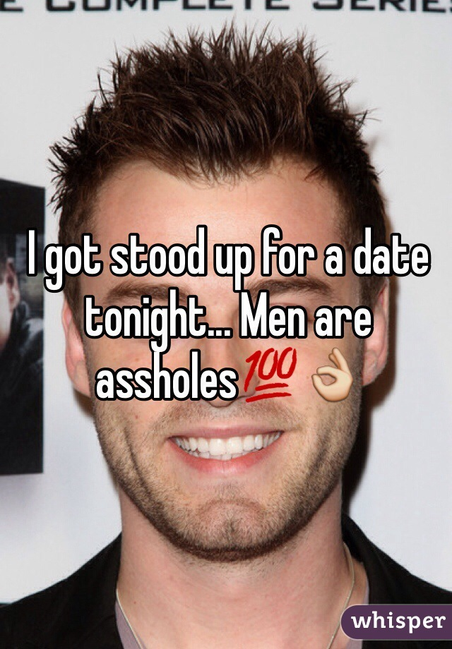 I got stood up for a date tonight... Men are assholes💯👌