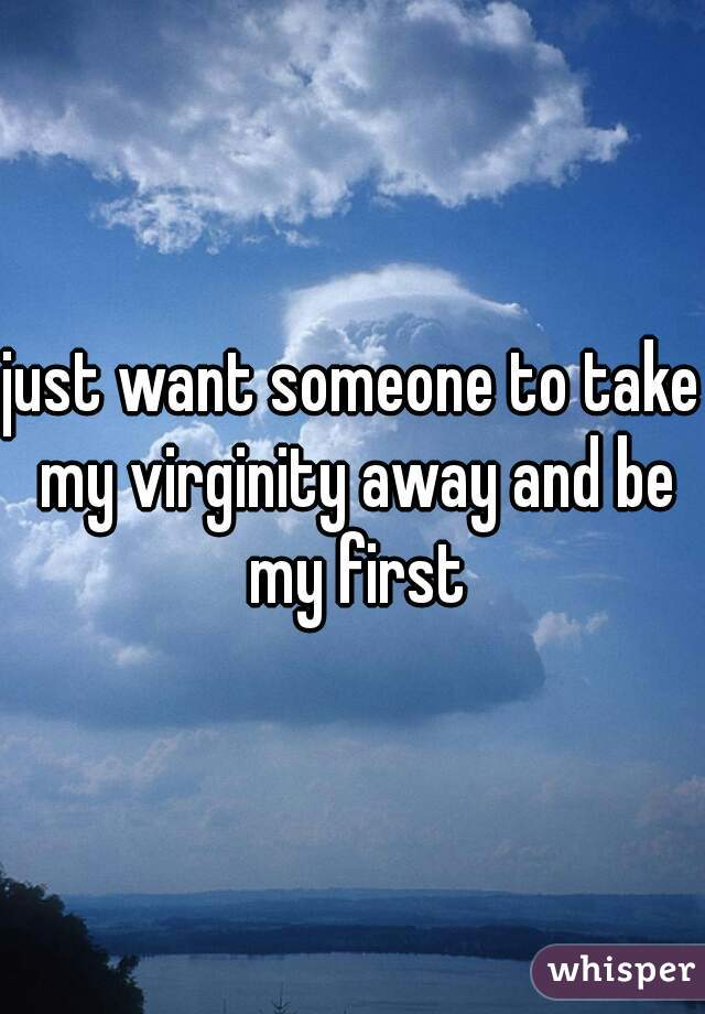just want someone to take my virginity away and be my first
