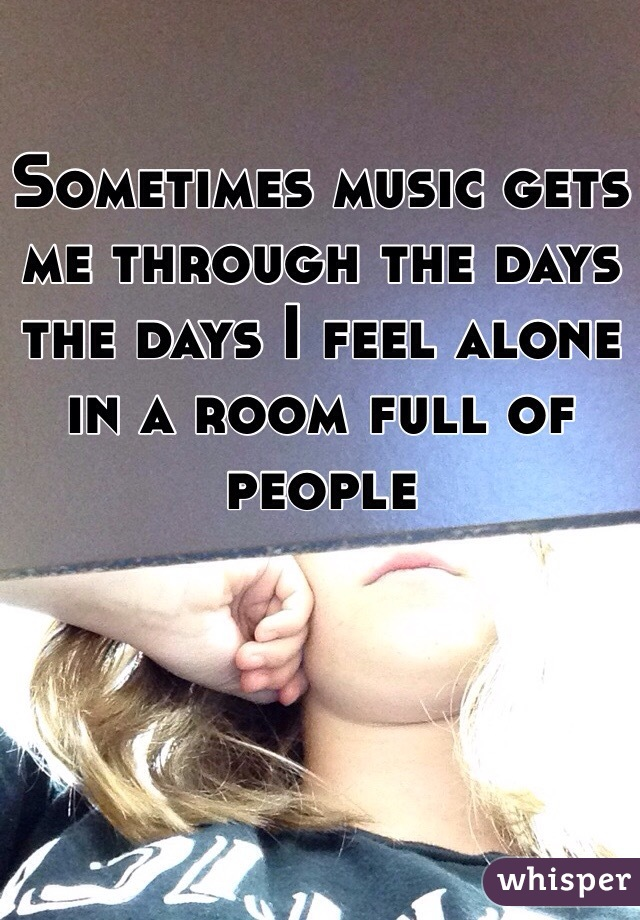 Sometimes music gets me through the days the days I feel alone in a room full of people
