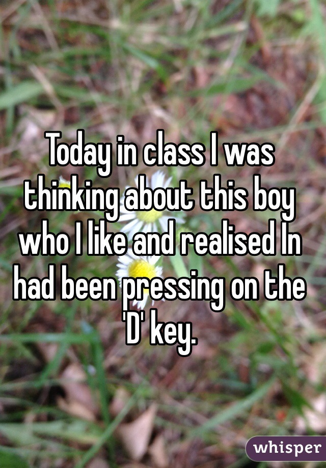Today in class I was thinking about this boy who I like and realised In had been pressing on the 'D' key.
