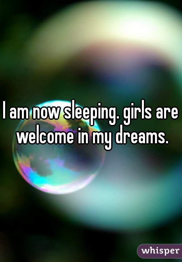 I am now sleeping. girls are welcome in my dreams.