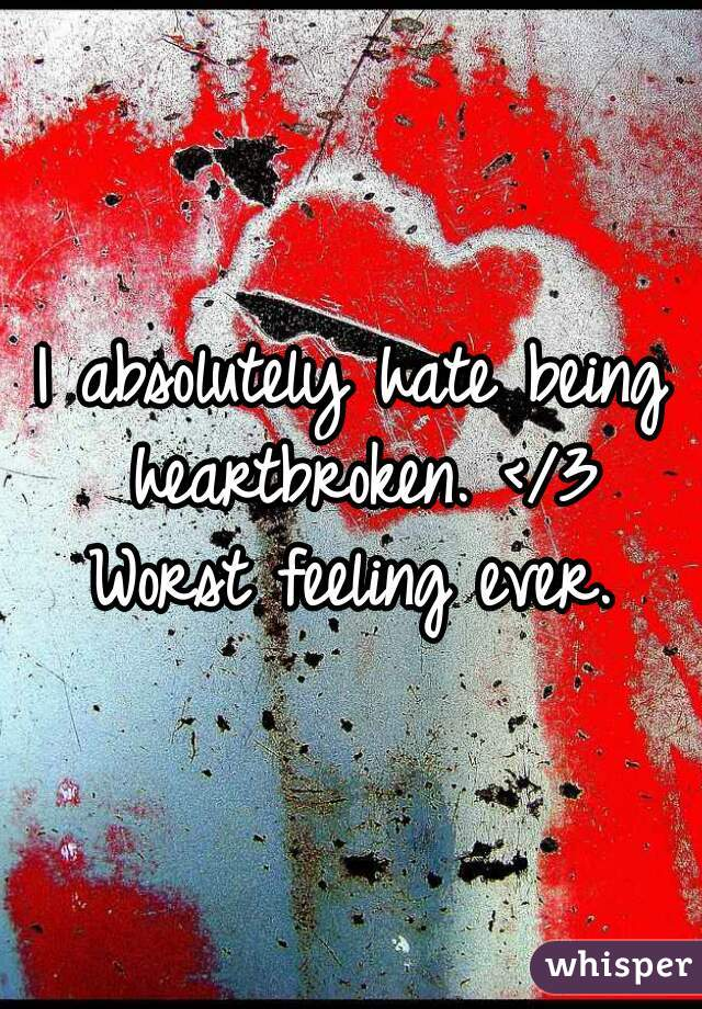 I absolutely hate being heartbroken. </3 Worst feeling ever.