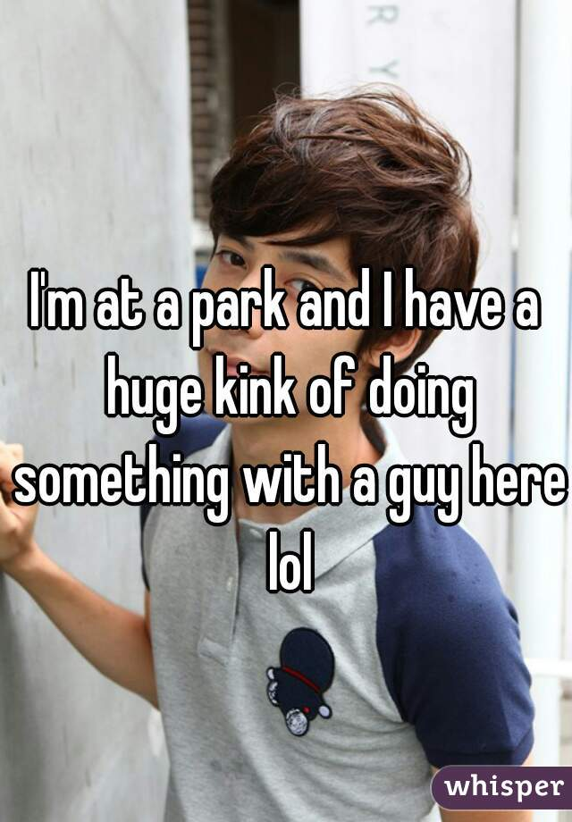 I'm at a park and I have a huge kink of doing something with a guy here lol