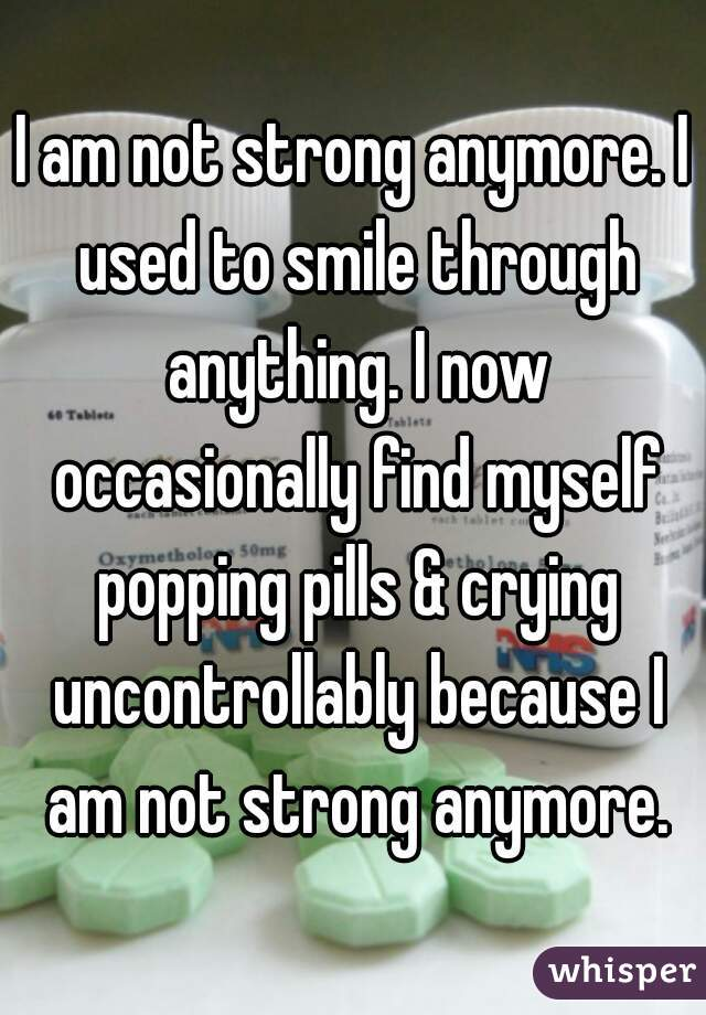 I am not strong anymore. I used to smile through anything. I now occasionally find myself popping pills & crying uncontrollably because I am not strong anymore.