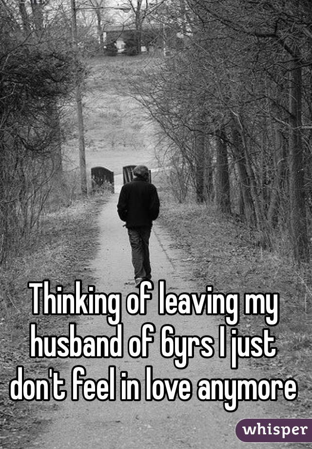 Thinking of leaving my husband of 6yrs I just don't feel in love anymore