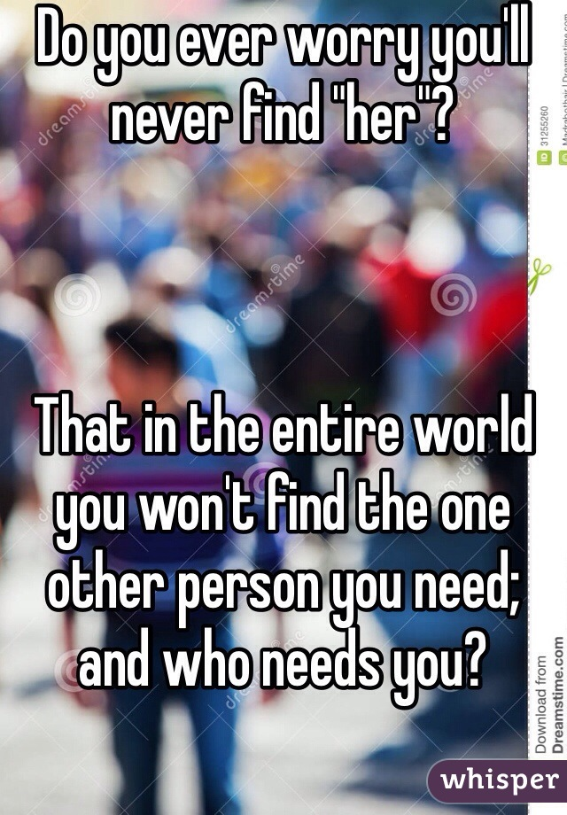 """Do you ever worry you'll never find """"her""""?    That in the entire world you won't find the one other person you need; and who needs you?"""