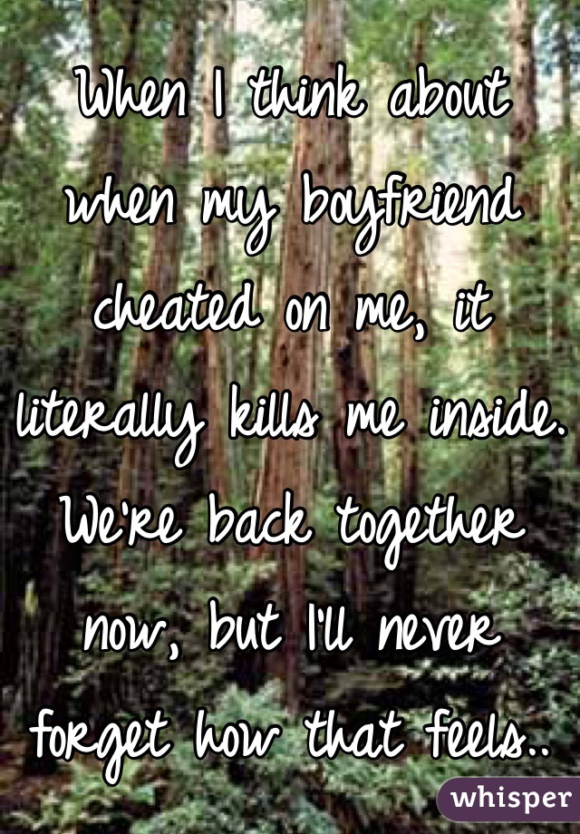 When I think about when my boyfriend cheated on me, it literally kills me inside. We're back together now, but I'll never forget how that feels..