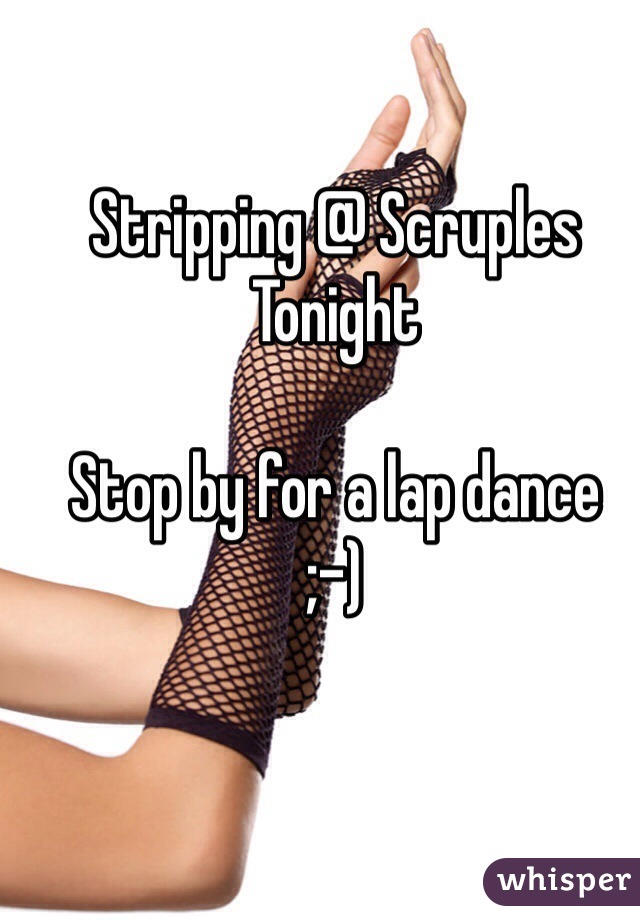 Stripping @ Scruples Tonight   Stop by for a lap dance  ;-)