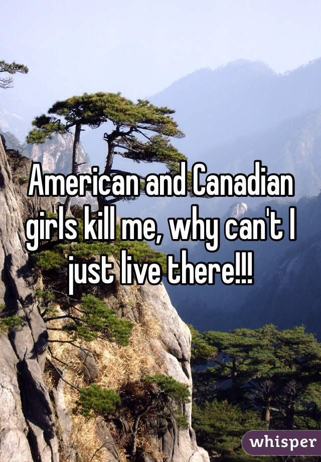 American and Canadian girls kill me, why can't I just live there!!!