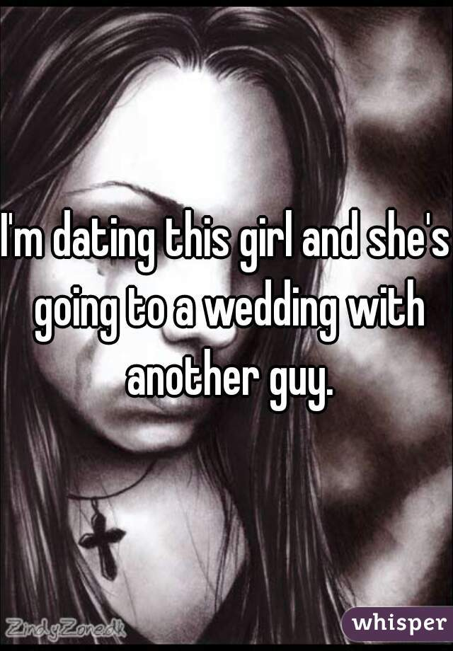 I'm dating this girl and she's going to a wedding with another guy.
