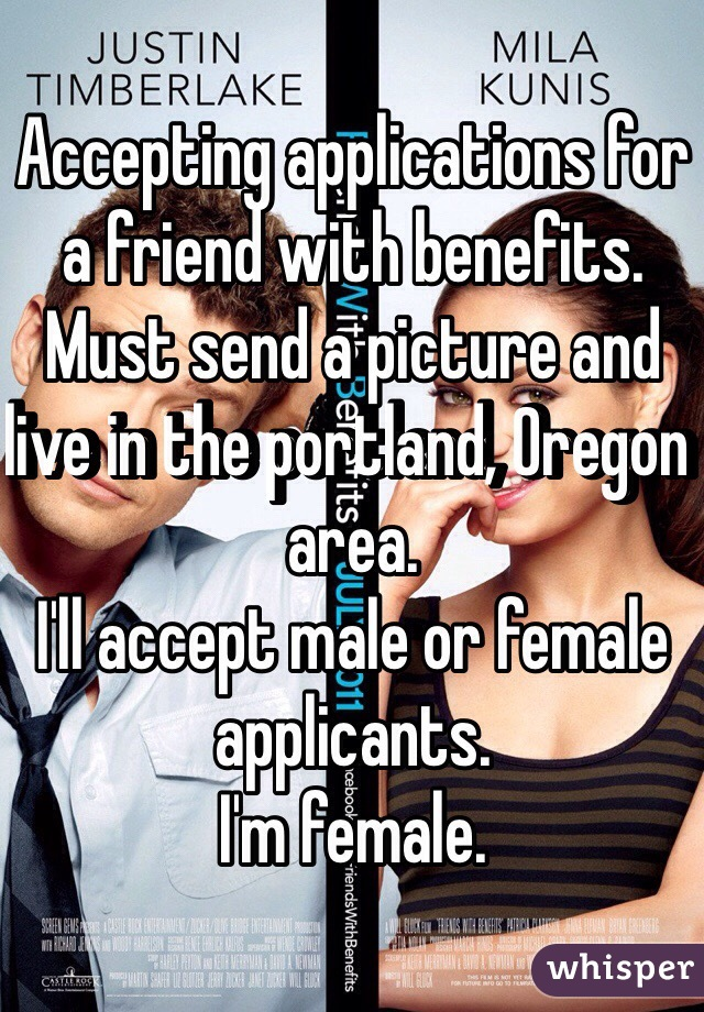 Accepting applications for a friend with benefits. Must send a picture and live in the portland, Oregon area. I'll accept male or female applicants. I'm female.