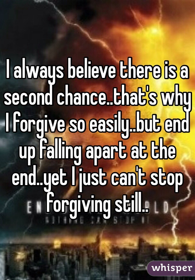 I always believe there is a second chance..that's why I forgive so easily..but end up falling apart at the end..yet I just can't stop forgiving still..