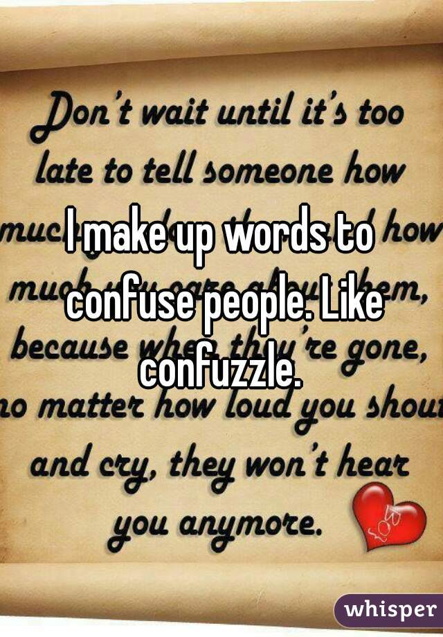 I make up words to confuse people. Like confuzzle.
