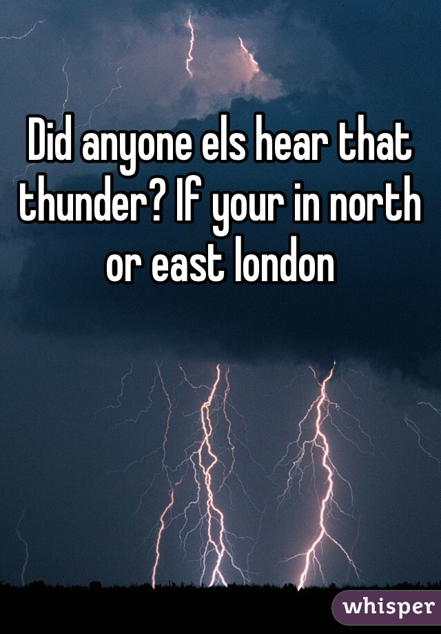 Did anyone els hear that thunder? If your in north or east london
