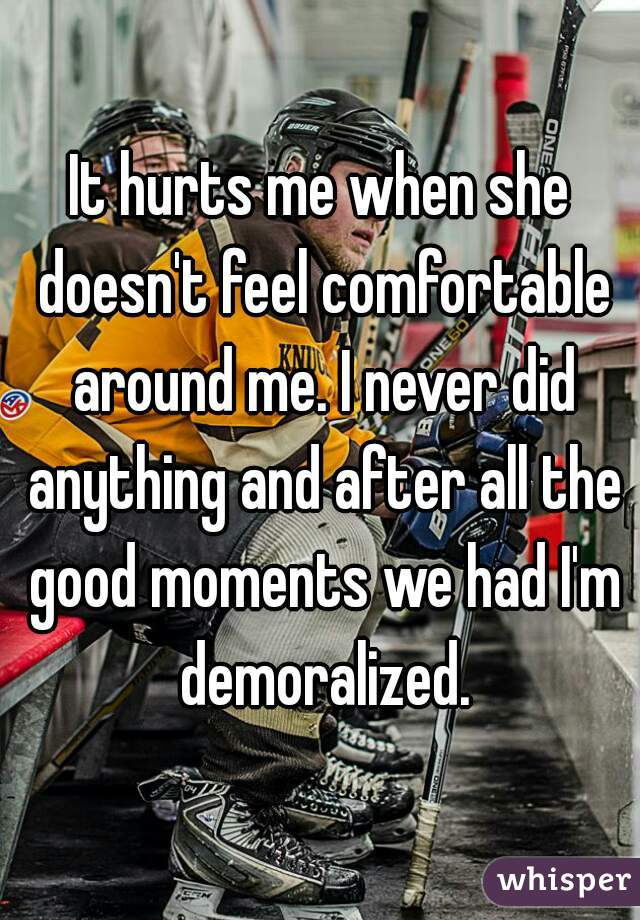It hurts me when she doesn't feel comfortable around me. I never did anything and after all the good moments we had I'm demoralized.