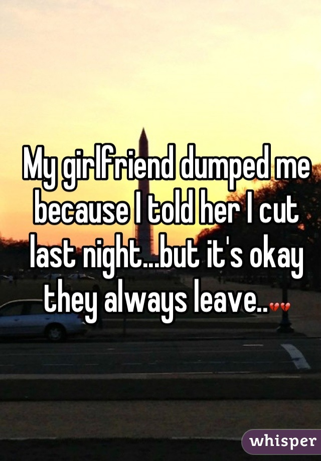 My girlfriend dumped me because I told her I cut last night...but it's okay they always leave..💔💔