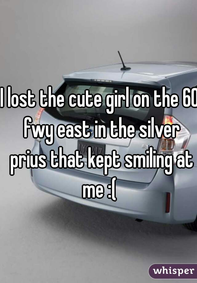 I lost the cute girl on the 60 fwy east in the silver prius that kept smiling at me :(