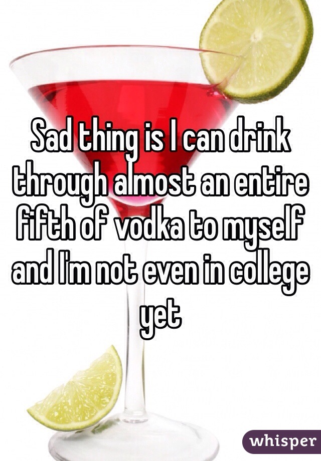Sad thing is I can drink through almost an entire fifth of vodka to myself and I'm not even in college yet