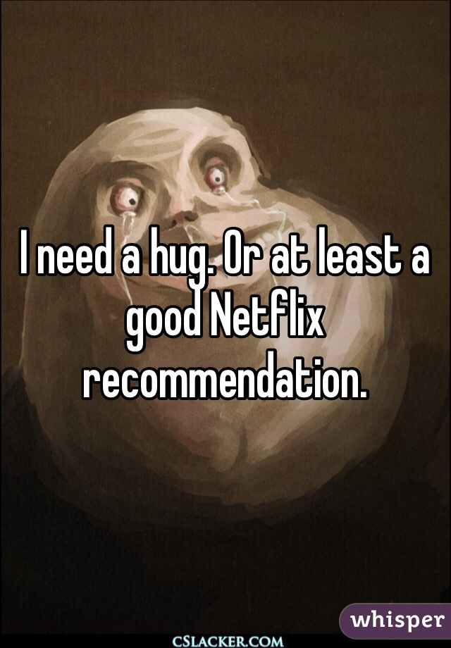 I need a hug. Or at least a good Netflix recommendation.