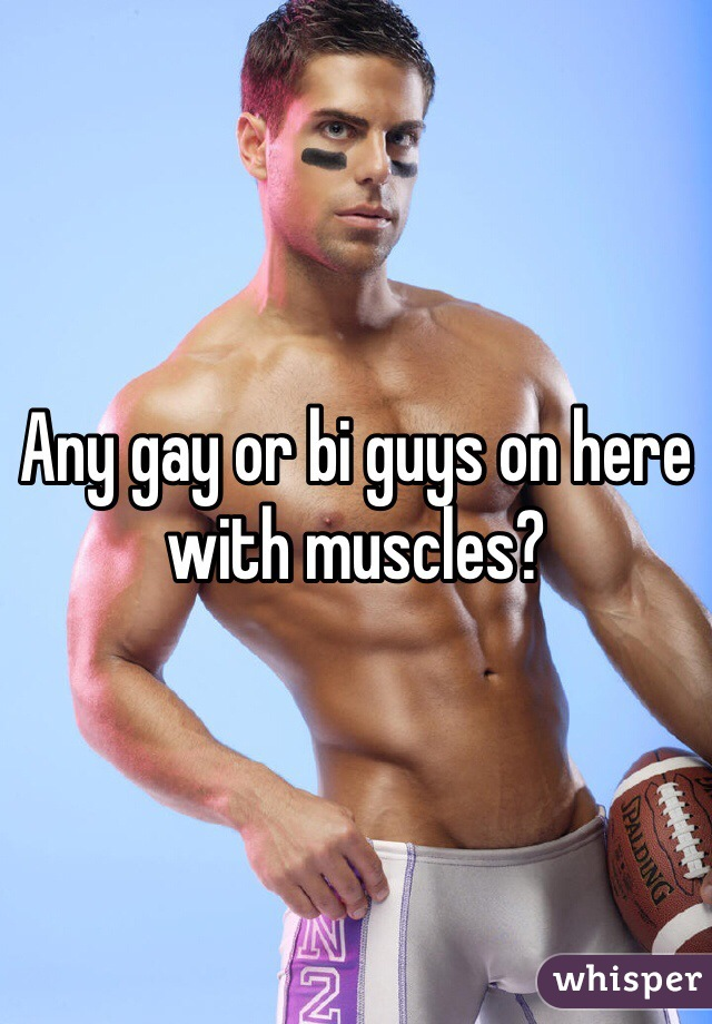Any gay or bi guys on here with muscles?