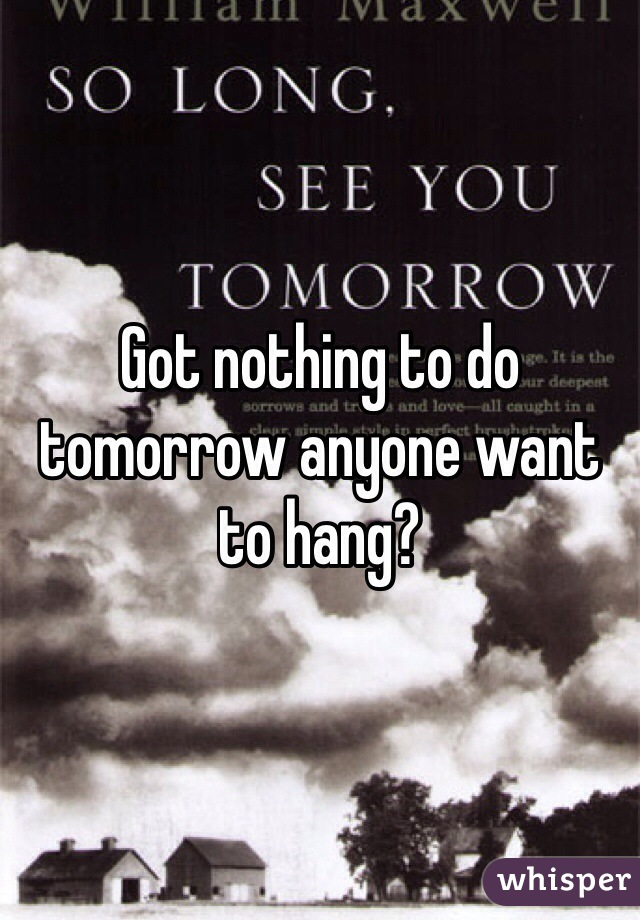 Got nothing to do tomorrow anyone want to hang?