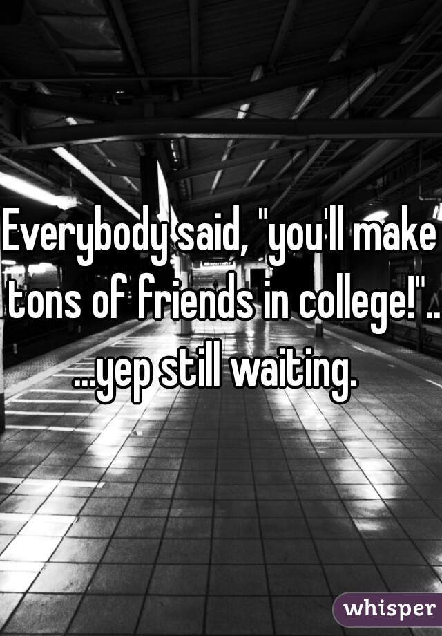"Everybody said, ""you'll make tons of friends in college!""...          ...yep still waiting."