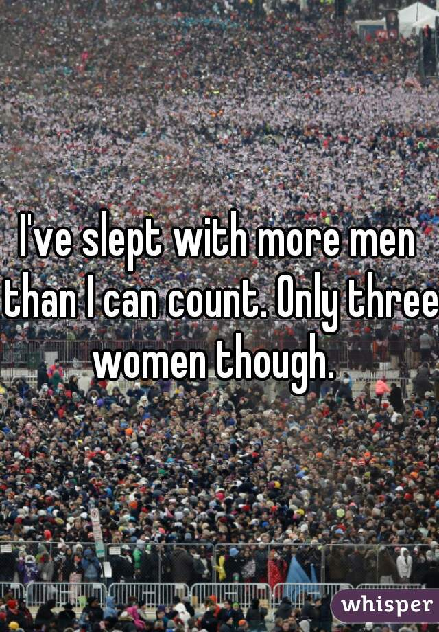 I've slept with more men than I can count. Only three women though.
