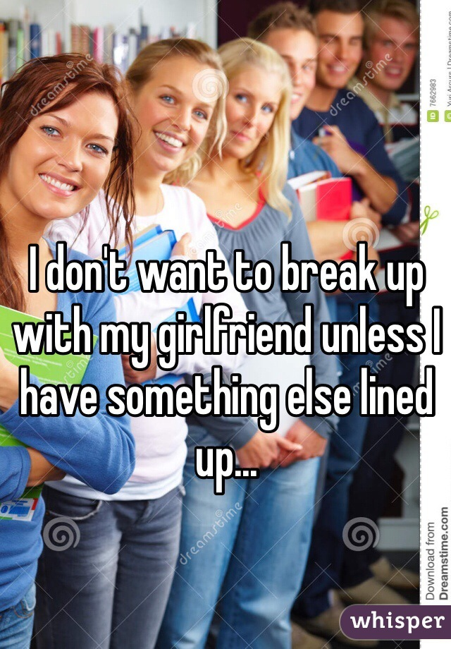 I don't want to break up with my girlfriend unless I have something else lined up...