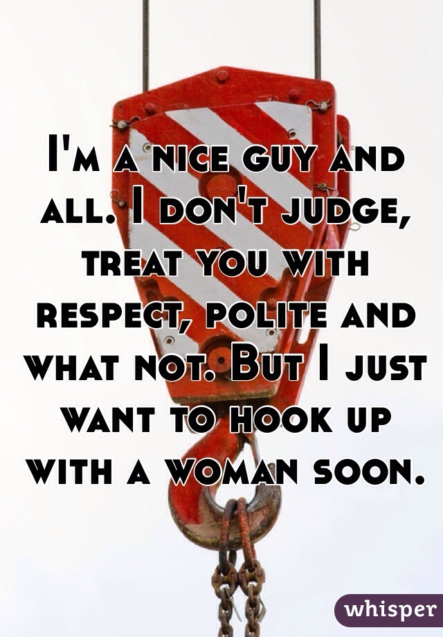 I'm a nice guy and all. I don't judge, treat you with respect, polite and what not. But I just want to hook up with a woman soon.