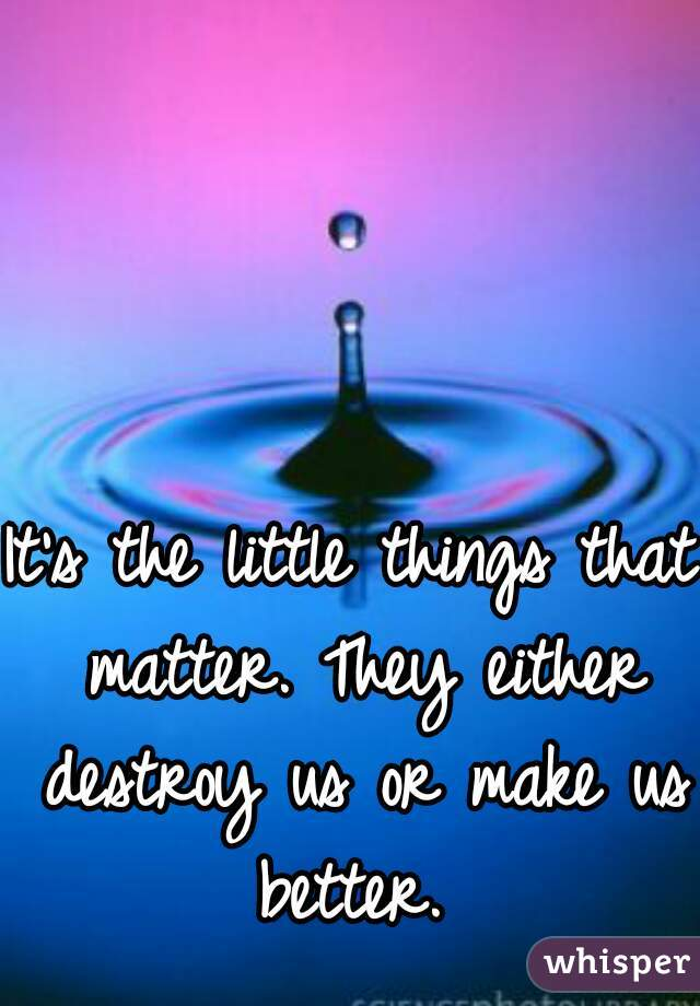 It's the little things that matter. They either destroy us or make us better.