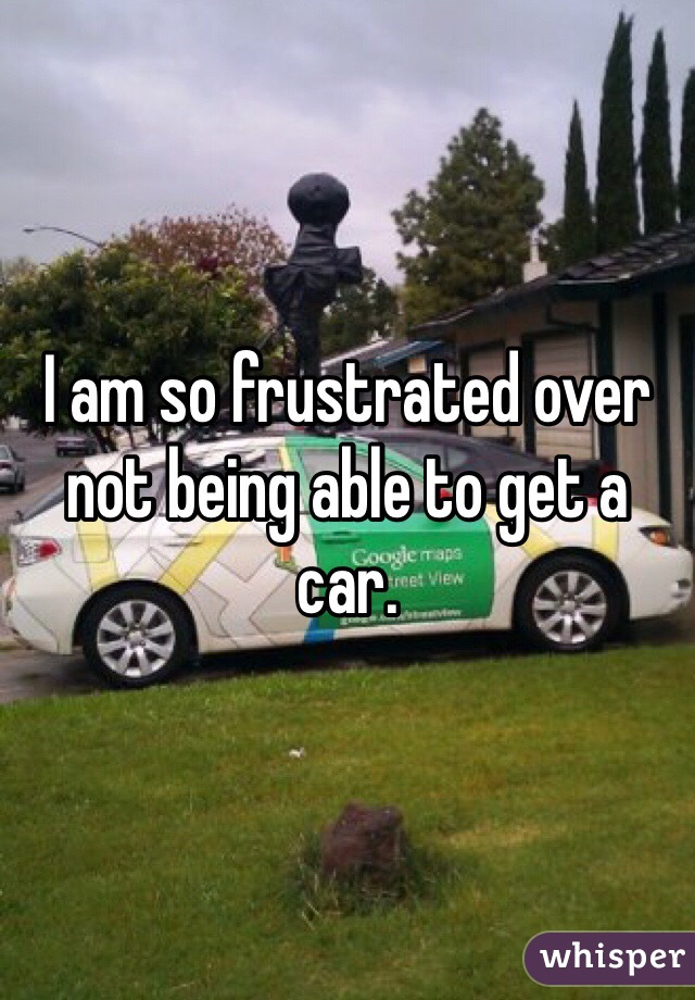 I am so frustrated over not being able to get a car.