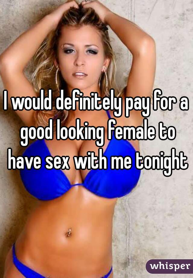 I would definitely pay for a good looking female to have sex with me tonight