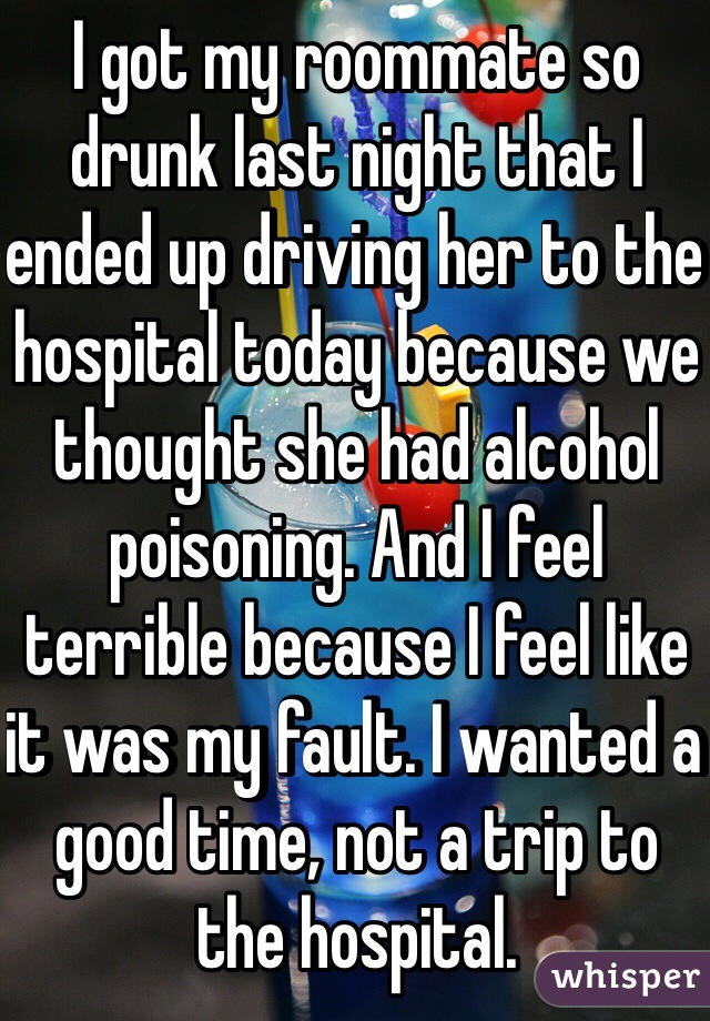 I got my roommate so drunk last night that I ended up driving her to the hospital today because we thought she had alcohol poisoning. And I feel terrible because I feel like it was my fault. I wanted a good time, not a trip to the hospital.